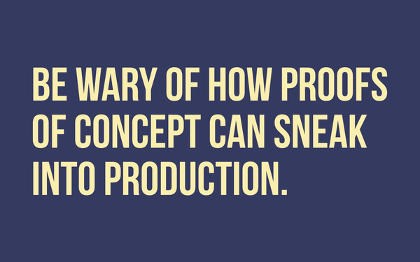 Be wary of how proofs of concept can sneak into production